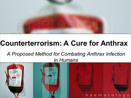 Counterterrorism: A Cure for Anthrax A Proposed Method for Combating Anthrax Infection in Humans.