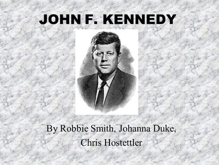 JOHN F. KENNEDY By Robbie Smith, Johanna Duke, Chris Hostettler.