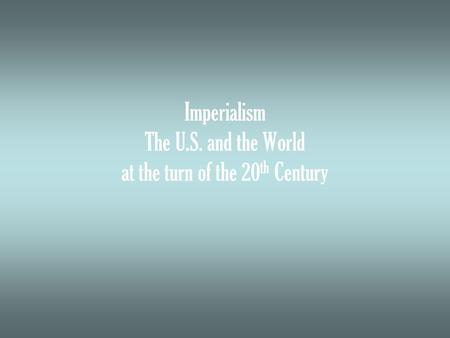 Imperialism The U.S. and the World at the turn of the 20 th Century.