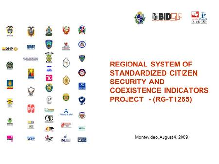 REGIONAL SYSTEM OF STANDARDIZED CITIZEN SECURITY AND COEXISTENCE INDICATORS PROJECT - (RG-T1265) Montevideo, August 4, 2009.