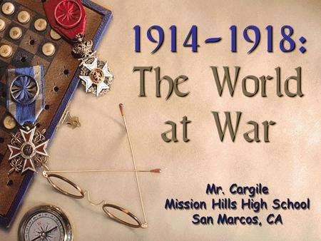 1914-1918: The World at War 1914-1918: The World at War Mr. Cargile Mission Hills High School San Marcos, CA.