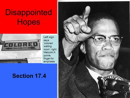Disappointed Hopes Section 17.4 Left: sign says 'colored waiting room'; right: Malcolm X points finger for emphasis.
