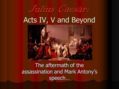 Julius Caesar: Acts IV, V and Beyond The aftermath of the assassination and Mark Antony's speech…