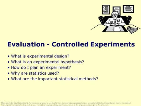 Evaluation - Controlled Experiments What is experimental design? What is an experimental hypothesis? How do I plan an experiment? Why are statistics used?