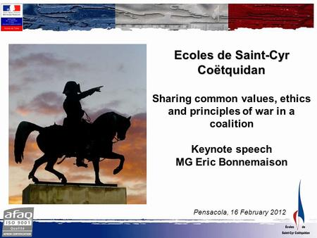 Pensacola, 16 February 2012 Ecoles de Saint-Cyr Coëtquidan Sharing common values, ethics and principles of war in a coalition Keynote speech MG Eric Bonnemaison.