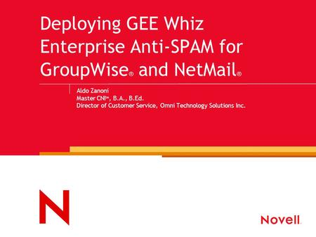 Deploying GEE Whiz Enterprise Anti-SPAM for GroupWise ® and NetMail ® Aldo Zanoni Master CNI SM, B.A., B.Ed. Director of Customer Service, Omni Technology.