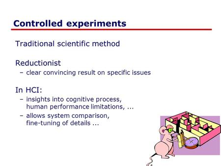 Controlled experiments Traditional scientific method Reductionist –clear convincing result on specific issues In HCI: –insights into cognitive process,