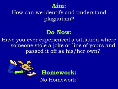 Aim: How can we identify and understand plagiarism? Do Now: Have you ever experienced a situation where someone stole a joke or line of yours and passed.