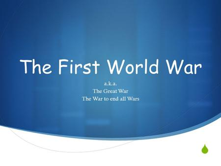  The First World War a.k.a. The Great War The War to end all Wars.