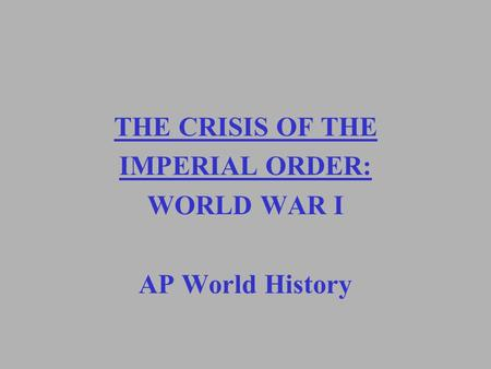 THE CRISIS OF THE IMPERIAL ORDER: WORLD WAR I AP World History.