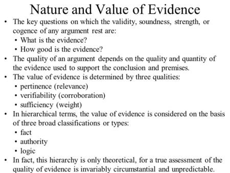 Nature and Value of Evidence The key questions on which the validity, soundness, strength, or cogence of any argument rest are: What is the evidence? How.