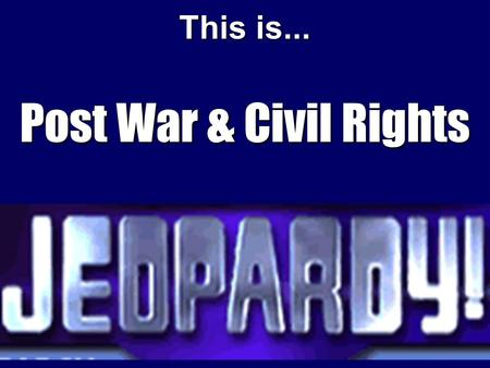 This is... Post War & Civil Rights Now entering the studio are our Contestants!!! Group 1 Group 2 Group 3.