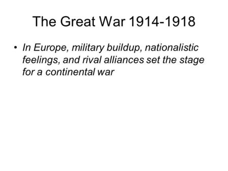 The Great War 1914-1918 In Europe, military buildup, nationalistic feelings, and rival alliances set the stage for a continental war.