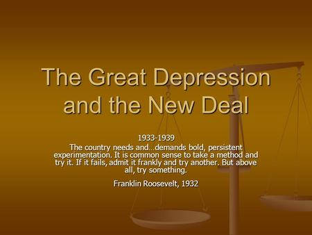 The Great Depression <strong>and</strong> the New Deal 1933-1939 The country needs <strong>and</strong>…demands bold, persistent experimentation. It is common sense to take a method <strong>and</strong>.
