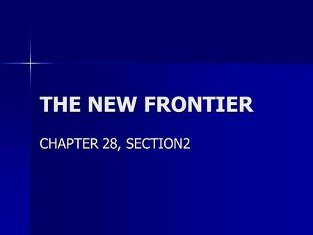 THE NEW FRONTIER CHAPTER 28, SECTION2 MAJOR DATES MAJOR DATES Nov., 1960: John F. Kennedy Elected President Nov., 1960: John F. Kennedy Elected President.