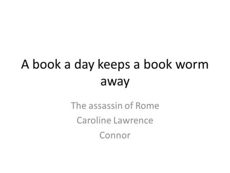 A book a day keeps a book worm away The assassin of Rome Caroline Lawrence Connor.