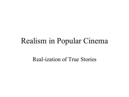 Realism in Popular Cinema Real-ization of True Stories.