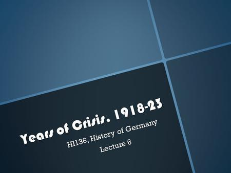 Years of Crisis, 1918-23 HI136, History of Germany Lecture 6.