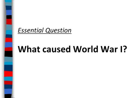 "Essential Question What caused World War I? ■ Text From 1914 to 1919, World War I erupted in Europe This ""Great War"" was the largest, most destructive."