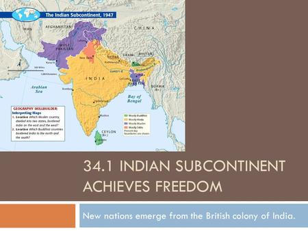 34.1 INDIAN SUBCONTINENT ACHIEVES FREEDOM New nations emerge from the British colony of India.