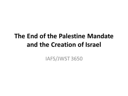 The End of the Palestine Mandate and the Creation of Israel IAFS/JWST 3650.