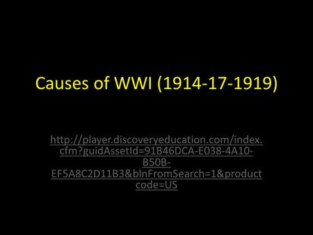 Causes of WWI (1914-17-1919)  cfm?guidAssetId=91B46DCA-E038-4A10- B50B- EF5A8C2D11B3&blnFromSearch=1&product.