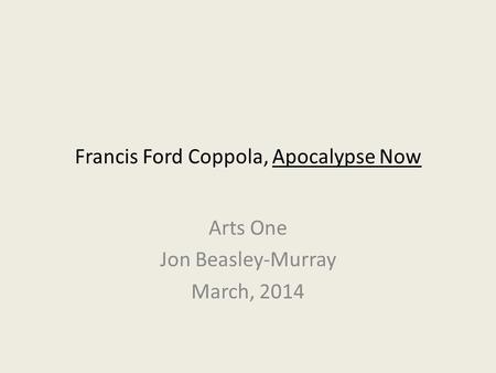 Francis Ford Coppola, Apocalypse Now Arts One Jon Beasley-Murray March, 2014.