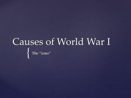 "{ Causes of World War I The ""isms"".  How did nationalism, imperialism, alliances, & militarism cause World War I? ESSENTIAL QUESTION."