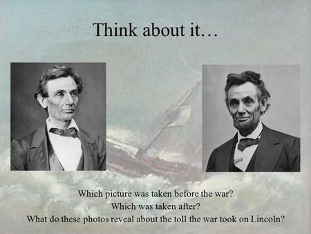 Think about it… Which picture was taken before the war? Which was taken after? What do these photos reveal about the toll the war took on Lincoln?