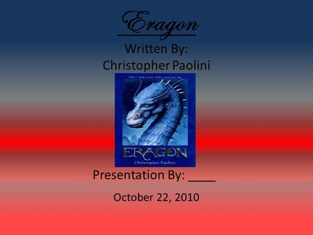 Eragon Written By: Christopher Paolini Presentation By: ____ October 22, 2010.