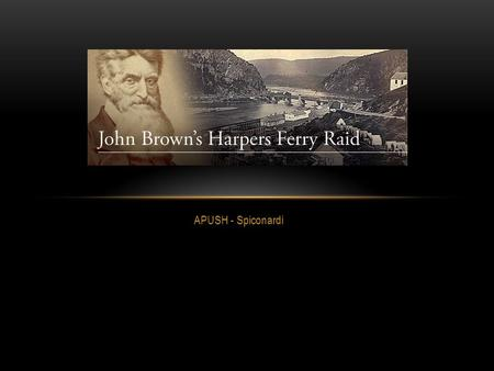 APUSH - Spiconardi. RAID AT HARPERS FERRY In 1859, John Brown believed the time had come to use arms to emancipate slaves Brown, a religious man, always.