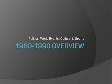 Politics, World Events, Culture, & Sports. US Politics  Presidential Election of 1980  Jimmy Carter v. Ronald Reagan  Reagan ran a campaign focused.
