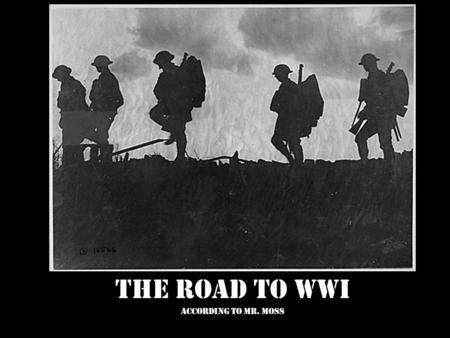 The Road to WWI According to Mr. Moss. M ilitarism A lliances N ationalism I mperialism A ssassination.