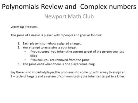 Polynomials Review and Complex numbers Newport Math Club Warm Up Problem: The game of assassin is played with 8 people and goes as follows: 1.Each player.