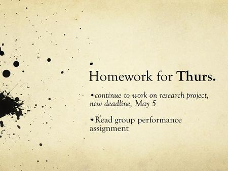 Homework for Thurs. continue to work on research project, new deadline, May 5 Read group performance assignment.