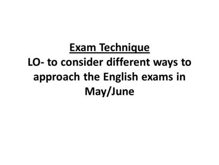 Exam Technique LO- to consider different ways to approach the English exams in May/June.