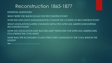 Reconstruction 1865-1877 ESSENTIAL QUESTIONS: WHAT WERE THE MAIN GOALS FOR RECONSTRUCTION? HOW DID LINCOLN'S ASSASSINATION CHANGE THE COURSE OF RECONSTRUCTION?