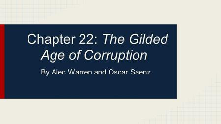 Chapter 22: The Gilded Age of Corruption By Alec Warren and Oscar Saenz.