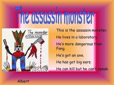 This is the assassin monster. He lives in a laboratory. He's more dangerous than Fang. He's got an axe. He has got big ears. He can kill but he can't.