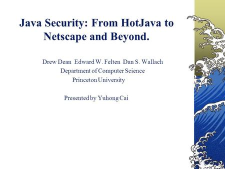 Java Security: From HotJava to Netscape and Beyond. Drew Dean Edward W. Felten Dan S. Wallach Department of Computer Science Princeton University Presented.