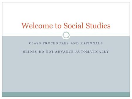 CLASS PROCEDURES AND RATIONALE SLIDES DO NOT ADVANCE AUTOMATICALLY Welcome to Social Studies.