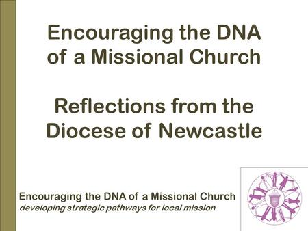 Encouraging the DNA of a Missional Church Reflections from the Diocese of Newcastle Encouraging the DNA of a Missional Church developing strategic pathways.