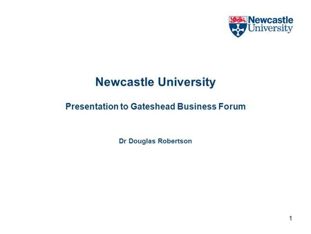 1 Newcastle University Presentation to Gateshead Business Forum Dr Douglas Robertson.