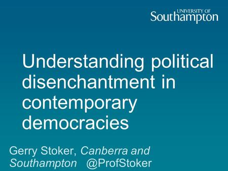 Understanding political disenchantment in contemporary democracies Gerry Stoker, Canberra and