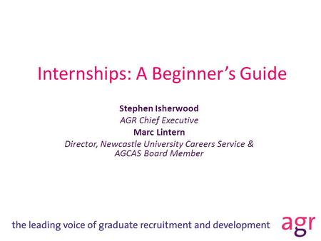 Internships: A Beginner's Guide Stephen Isherwood AGR Chief Executive Marc Lintern Director, Newcastle University Careers Service & AGCAS Board Member.