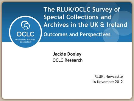 The RLUK/OCLC Survey of Special Collections and Archives in the UK & Ireland Outcomes and Perspectives Jackie Dooley OCLC Research RLUK, Newcastle 16 November.