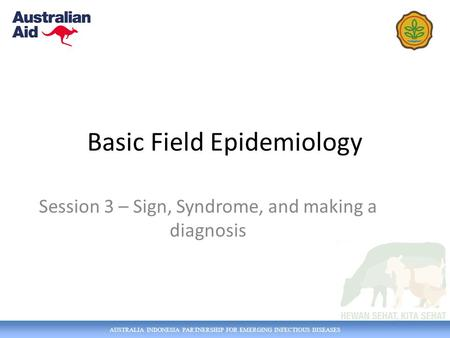 AUSTRALIA INDONESIA PARTNERSHIP FOR EMERGING INFECTIOUS DISEASES Basic Field Epidemiology Session 3 – Sign, Syndrome, and making a diagnosis.