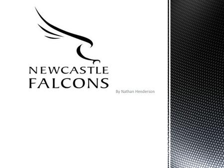 By Nathan Henderson. Newcastle Falcons is a local rugby team. The Newcastle Falcons story goes back to 1877, when a group of men from Durham School met.