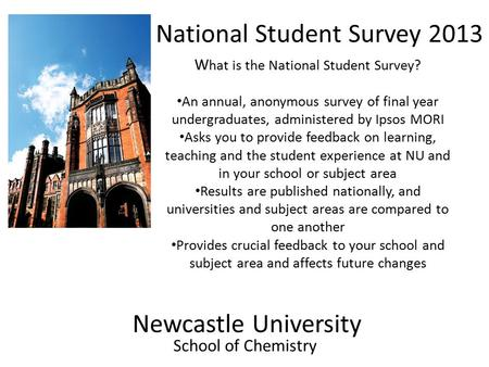 Newcastle University School of Chemistry National Student Survey 2013 W hat is the National Student Survey? An annual, anonymous survey of final year undergraduates,