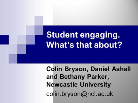 Student engaging. What's that about? Colin Bryson, Daniel Ashall and Bethany Parker, Newcastle University